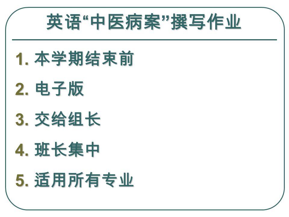 英语 中医病案 撰写作业 1. 本学期结束前 2. 电子版 3. 交给组长 4. 班长集中 5. 适用所有专业