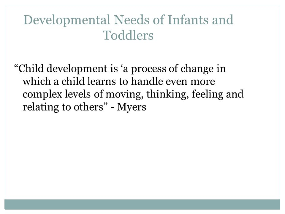 Developmental Needs of Infants and Toddlers Child development is 'a process of change in which a child learns to handle even more complex levels of moving, thinking, feeling and relating to others - Myers