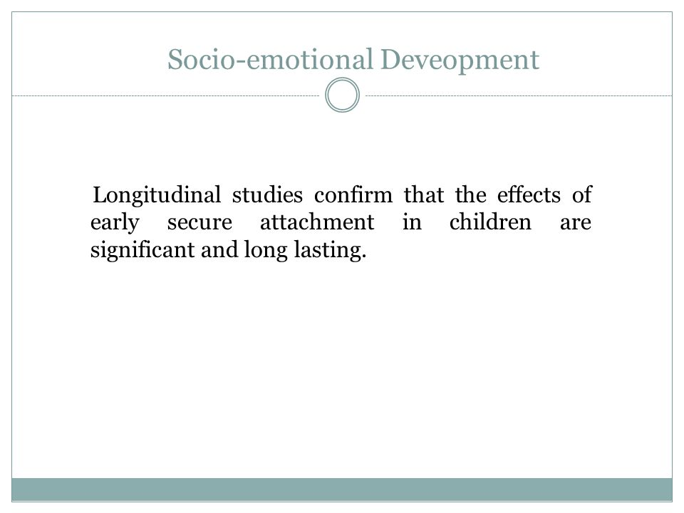 Socio-emotional Deveopment Longitudinal studies confirm that the effects of early secure attachment in children are significant and long lasting.