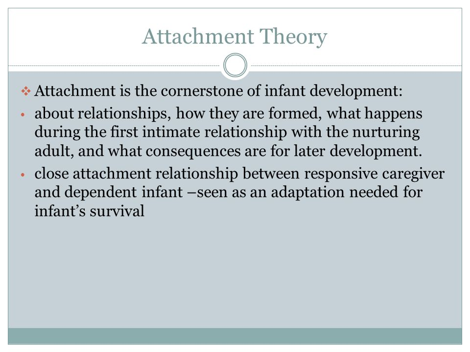 Attachment Theory  Attachment is the cornerstone of infant development: about relationships, how they are formed, what happens during the first intimate relationship with the nurturing adult, and what consequences are for later development.