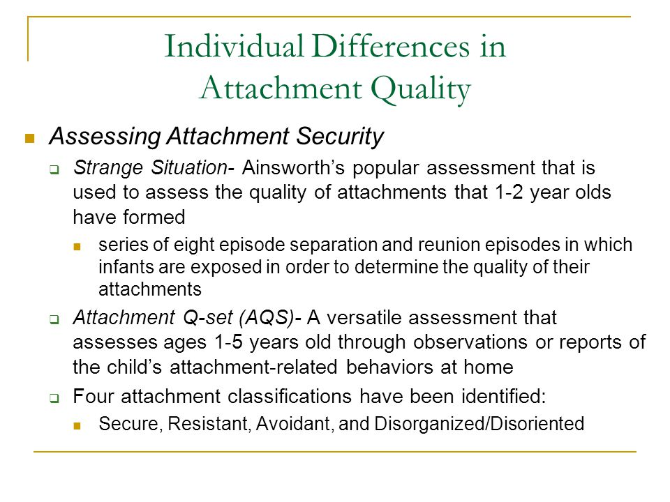 Individual Differences in Attachment Quality Assessing Attachment Security  Strange Situation- Ainsworth's popular assessment that is used to assess