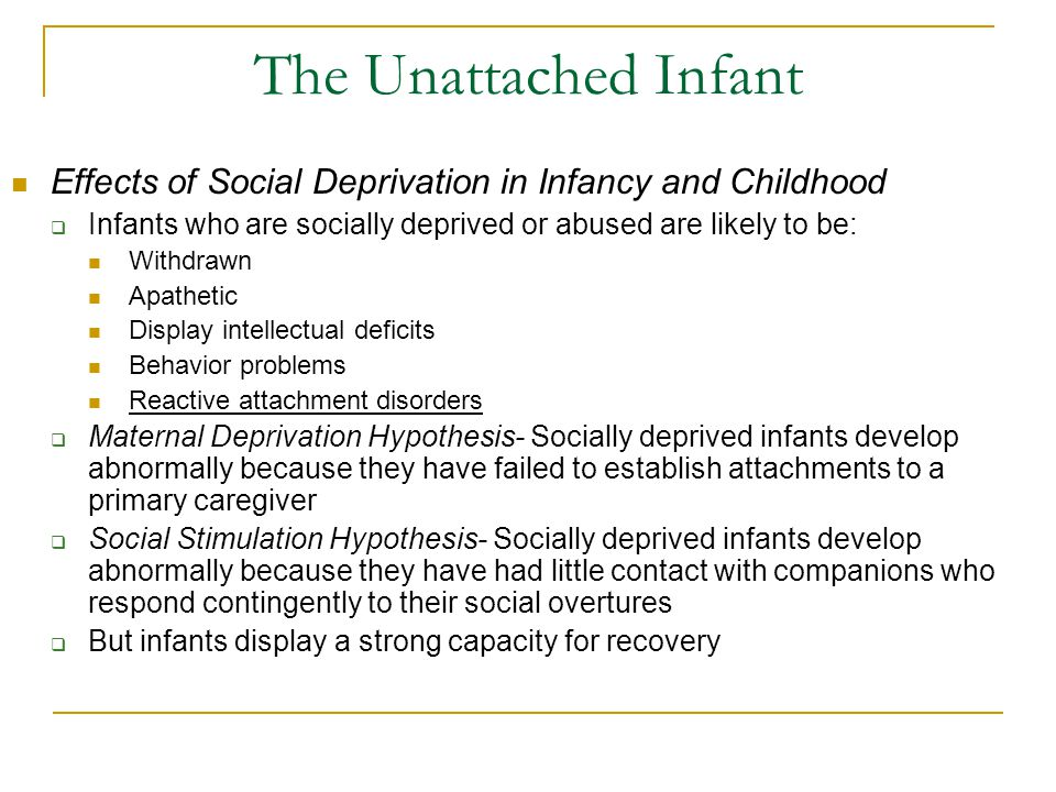 The Unattached Infant Effects of Social Deprivation in Infancy and Childhood  Infants who are socially deprived or abused are likely to be: Withdrawn
