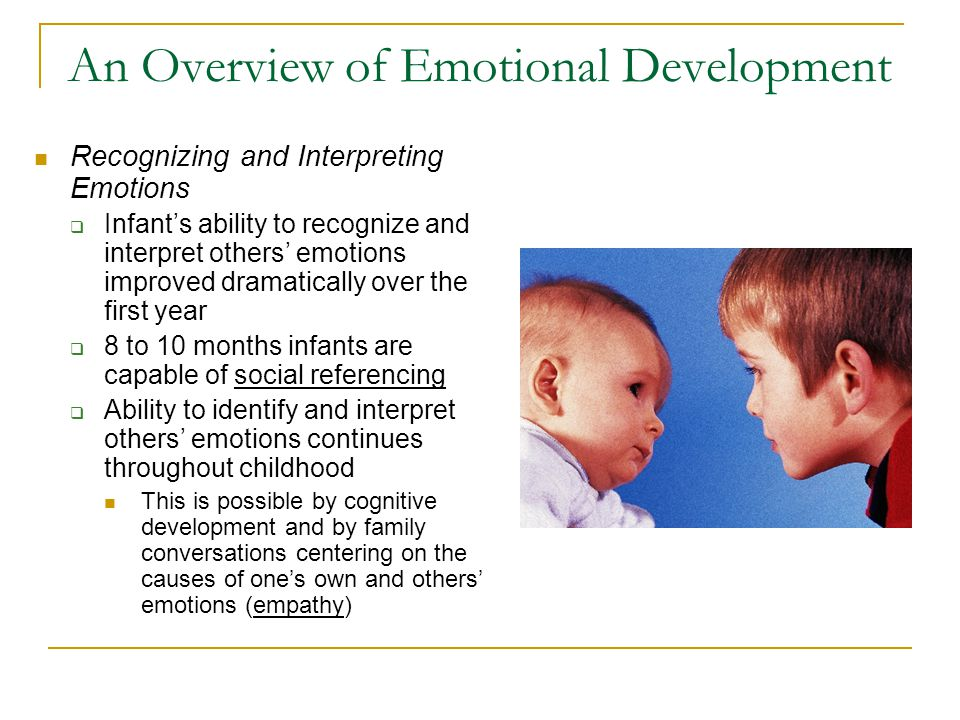 An Overview of Emotional Development Emotions and Early Social Development  Emotions play two important roles in an infant's life The child's emotional displays promote social contact with caregivers and help them to adjust their behaviors his or her needs and goals The infant's ability to recognize and interpret others' emotions serves an important knowledge function by helping the child to infer how she or he should feel, think, or behave in certain situations