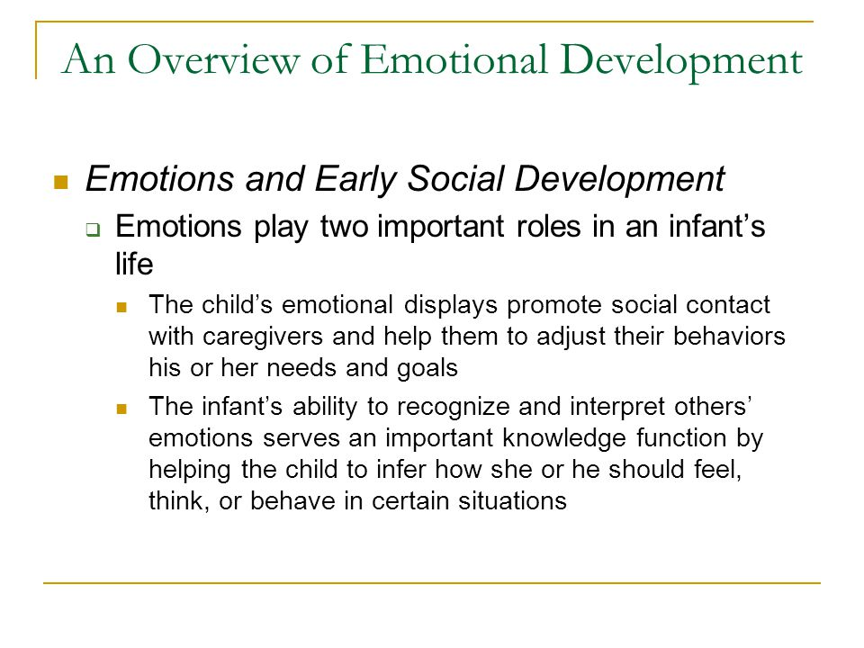 An Overview of Emotional Development Emotions and Early Social Development  Emotions play two important roles in an infant's life The child's emotion