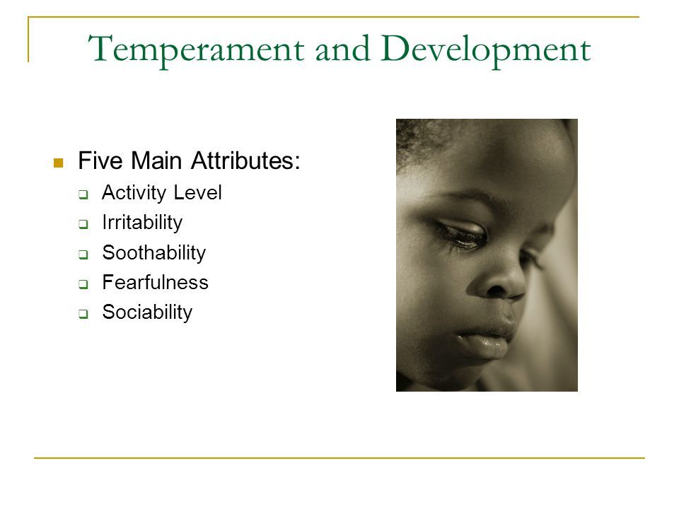 Temperament and Development Early Temperamental Profiles and Later Development  Infant temperament cluster in predictable ways Easy Temperament (40% of sample)- Easygoing children are even- tempered, are typically in a positive mood, and are quite open and adaptable to new experiences Difficult Temperament (10% of sample)- Difficult children are active, irritable, and irregular in their habits.