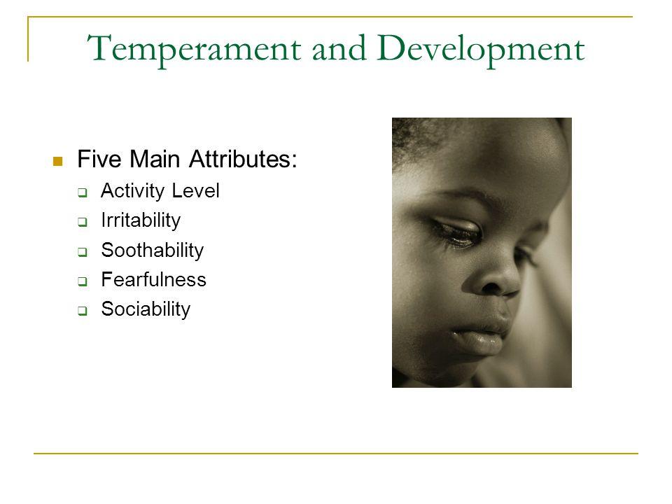 Temperament and Development Five Main Attributes:  Activity Level  Irritability  Soothability  Fearfulness  Sociability