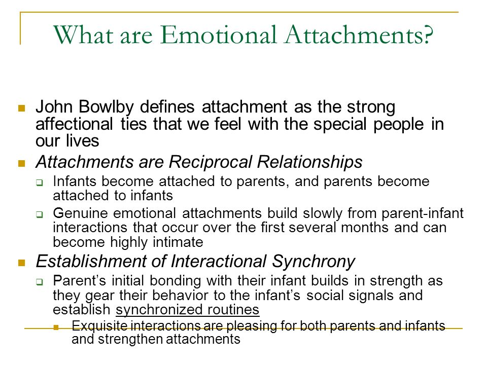 What are Emotional Attachments? John Bowlby defines attachment as the strong affectional ties that we feel with the special people in our lives Attach