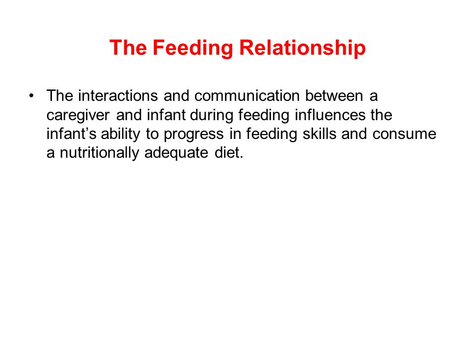 The Feeding Relationship The interactions and communication between a caregiver and infant during feeding influences the infant's ability to progress