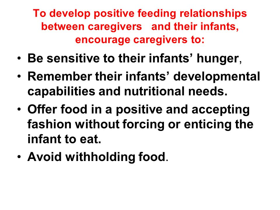 To develop positive feeding relationships between caregivers and their infants, encourage caregivers to: Be sensitive to their infants' hunger, Remember their infants' developmental capabilities and nutritional needs.
