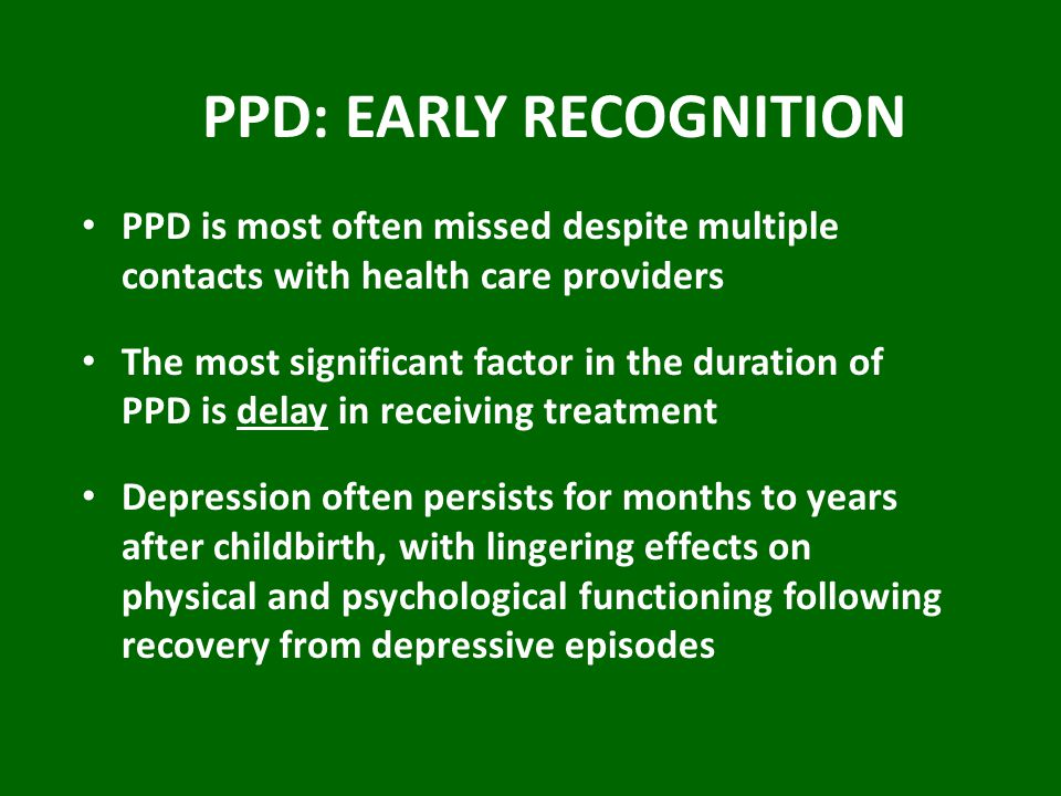 PPD: EARLY RECOGNITION PPD is most often missed despite multiple contacts with health care providers The most significant factor in the duration of PPD is delay in receiving treatment Depression often persists for months to years after childbirth, with lingering effects on physical and psychological functioning following recovery from depressive episodes
