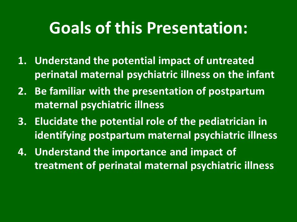 Goals of this Presentation: 1.Understand the potential impact of untreated perinatal maternal psychiatric illness on the infant 2.Be familiar with the presentation of postpartum maternal psychiatric illness 3.Elucidate the potential role of the pediatrician in identifying postpartum maternal psychiatric illness 4.Understand the importance and impact of treatment of perinatal maternal psychiatric illness