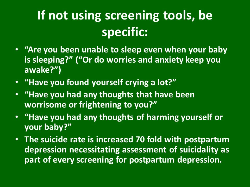 If not using screening tools, be specific: Are you been unable to sleep even when your baby is sleeping ( Or do worries and anxiety keep you awake ) Have you found yourself crying a lot Have you had any thoughts that have been worrisome or frightening to you Have you had any thoughts of harming yourself or your baby The suicide rate is increased 70 fold with postpartum depression necessitating assessment of suicidality as part of every screening for postpartum depression.