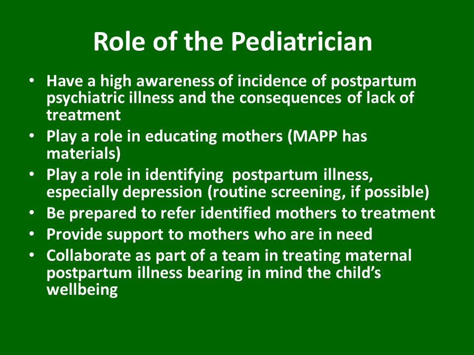 Role of the Pediatrician Have a high awareness of incidence of postpartum psychiatric illness and the consequences of lack of treatment Play a role in educating mothers (MAPP has materials) Play a role in identifying postpartum illness, especially depression (routine screening, if possible) Be prepared to refer identified mothers to treatment Provide support to mothers who are in need Collaborate as part of a team in treating maternal postpartum illness bearing in mind the child's wellbeing
