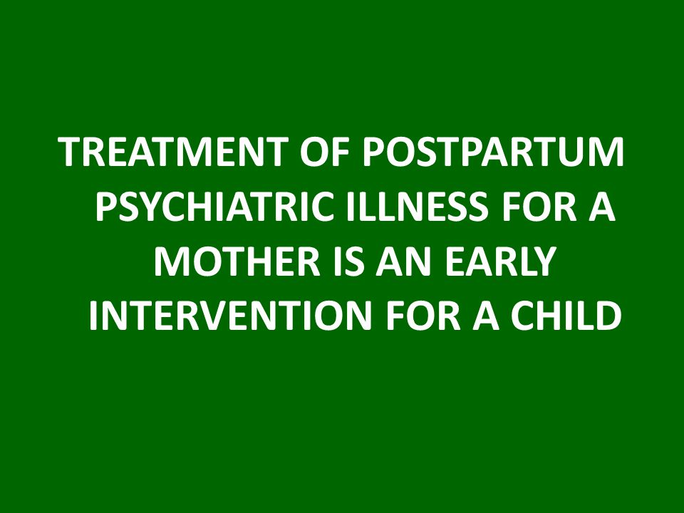 TREATMENT OF POSTPARTUM PSYCHIATRIC ILLNESS FOR A MOTHER IS AN EARLY INTERVENTION FOR A CHILD