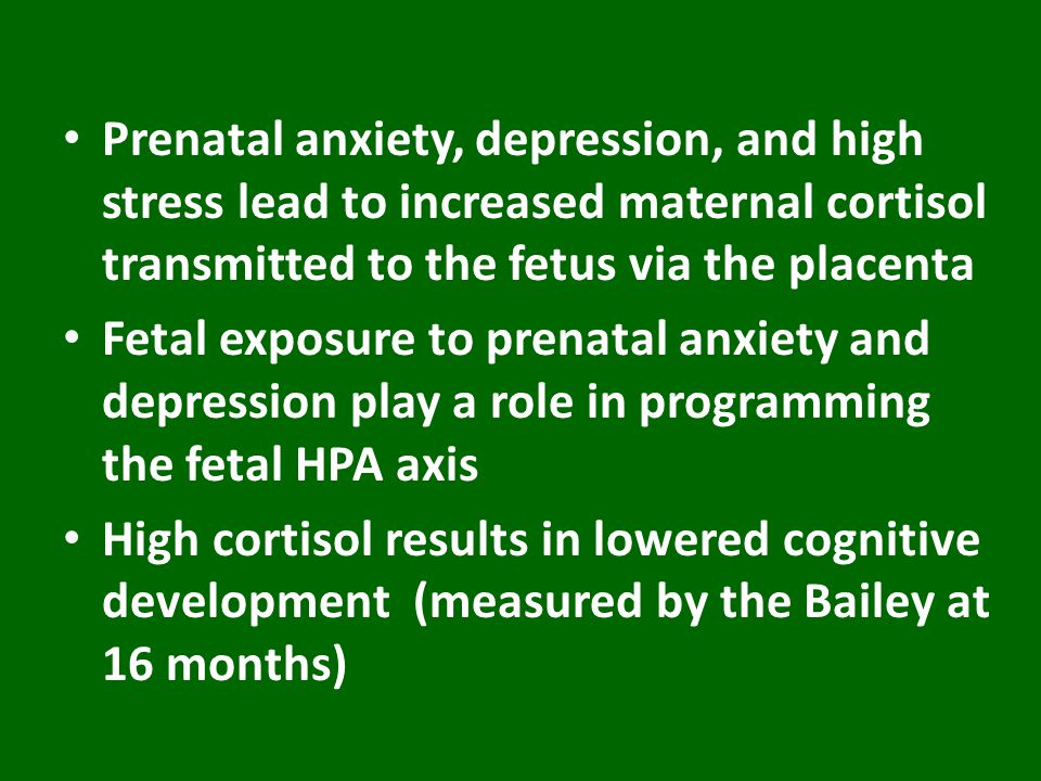 Prenatal anxiety, depression, and high stress lead to increased maternal cortisol transmitted to the fetus via the placenta Fetal exposure to prenatal anxiety and depression play a role in programming the fetal HPA axis High cortisol results in lowered cognitive development (measured by the Bailey at 16 months)