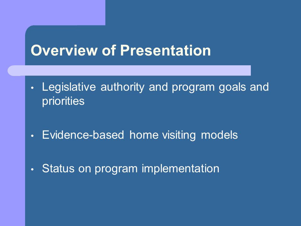 Overview of Presentation Legislative authority and program goals and priorities Evidence-based home visiting models Status on program implementation