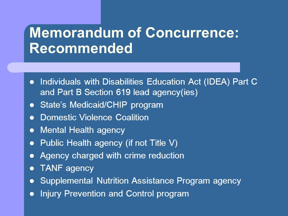 Memorandum of Concurrence: Recommended Individuals with Disabilities Education Act (IDEA) Part C and Part B Section 619 lead agency(ies) State's Medicaid/CHIP program Domestic Violence Coalition Mental Health agency Public Health agency (if not Title V) Agency charged with crime reduction TANF agency Supplemental Nutrition Assistance Program agency Injury Prevention and Control program