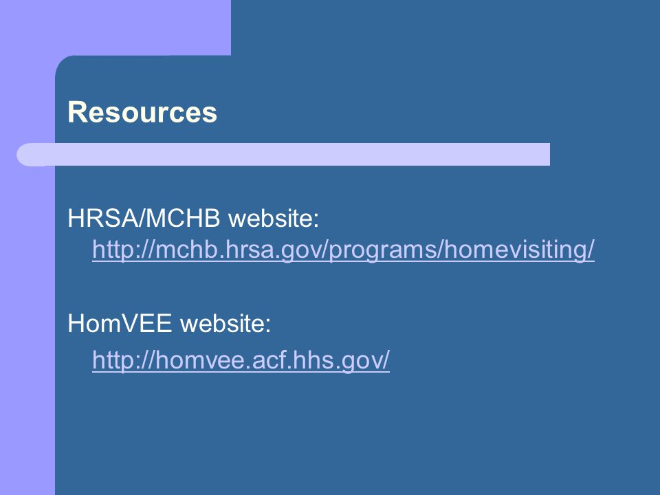 Resources HRSA/MCHB website: http://mchb.hrsa.gov/programs/homevisiting/ http://mchb.hrsa.gov/programs/homevisiting/ HomVEE website: http://homvee.acf.hhs.gov/