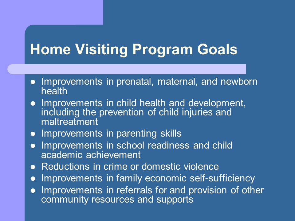 Home Visiting Program Goals Improvements in prenatal, maternal, and newborn health Improvements in child health and development, including the prevention of child injuries and maltreatment Improvements in parenting skills Improvements in school readiness and child academic achievement Reductions in crime or domestic violence Improvements in family economic self-sufficiency Improvements in referrals for and provision of other community resources and supports