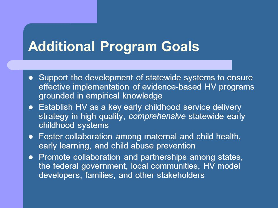 Additional Program Goals Support the development of statewide systems to ensure effective implementation of evidence-based HV programs grounded in empirical knowledge Establish HV as a key early childhood service delivery strategy in high-quality, comprehensive statewide early childhood systems Foster collaboration among maternal and child health, early learning, and child abuse prevention Promote collaboration and partnerships among states, the federal government, local communities, HV model developers, families, and other stakeholders