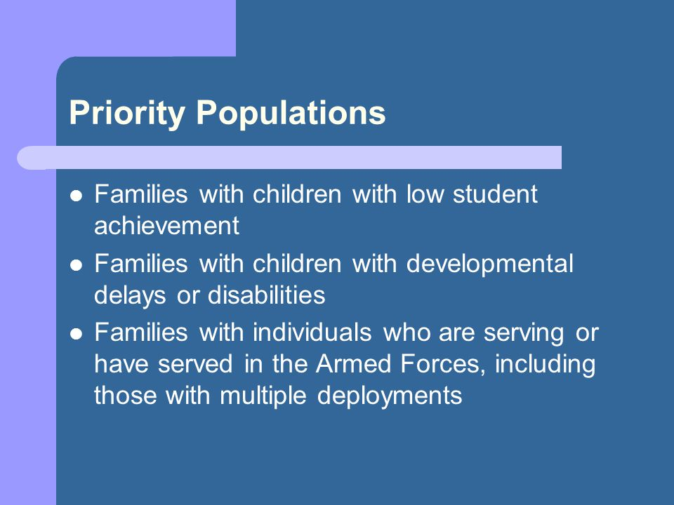 Priority Populations Families with children with low student achievement Families with children with developmental delays or disabilities Families with individuals who are serving or have served in the Armed Forces, including those with multiple deployments