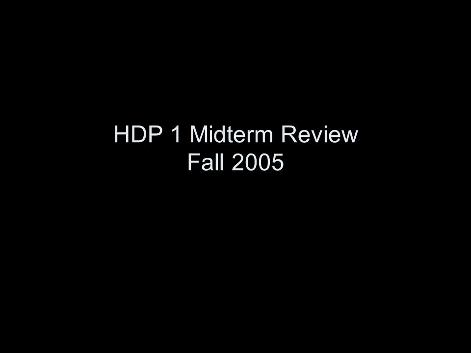 HDP 1 Midterm Review Fall 2005
