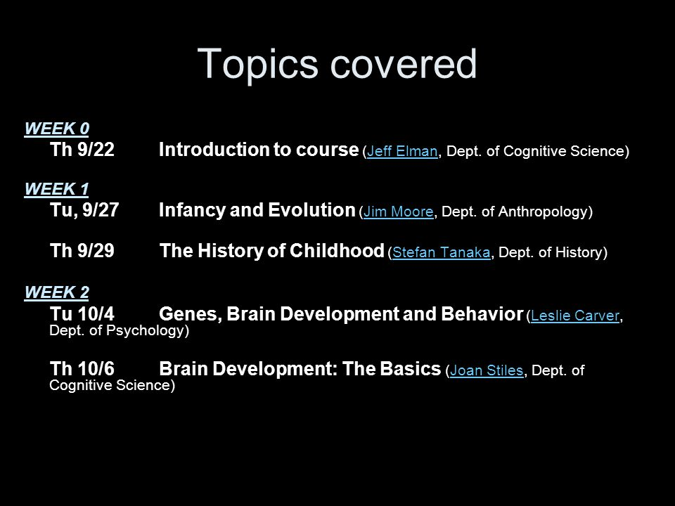 Topics covered WEEK 0 Th 9/22Introduction to course (Jeff Elman, Dept. of Cognitive Science)Jeff Elman WEEK 1 Tu, 9/27Infancy and Evolution (Jim Moore