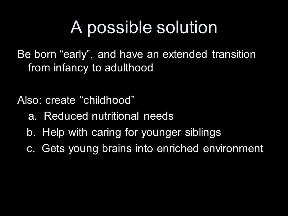 "A possible solution Be born ""early"", and have an extended transition from infancy to adulthood Also: create ""childhood"" a. Reduced nutritional needs b"