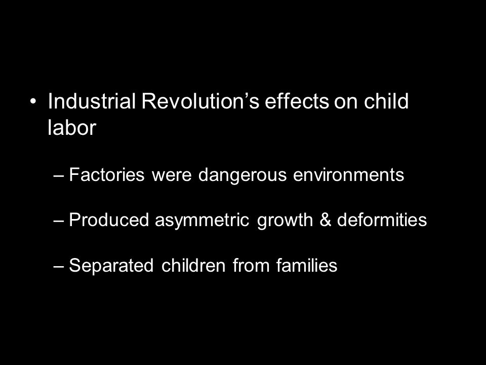 Industrial Revolution's effects on child labor –Factories were dangerous environments –Produced asymmetric growth & deformities –Separated children fr
