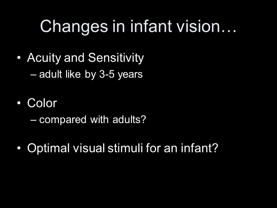 Changes in infant vision… Acuity and Sensitivity –adult like by 3-5 years Color –compared with adults? Optimal visual stimuli for an infant?