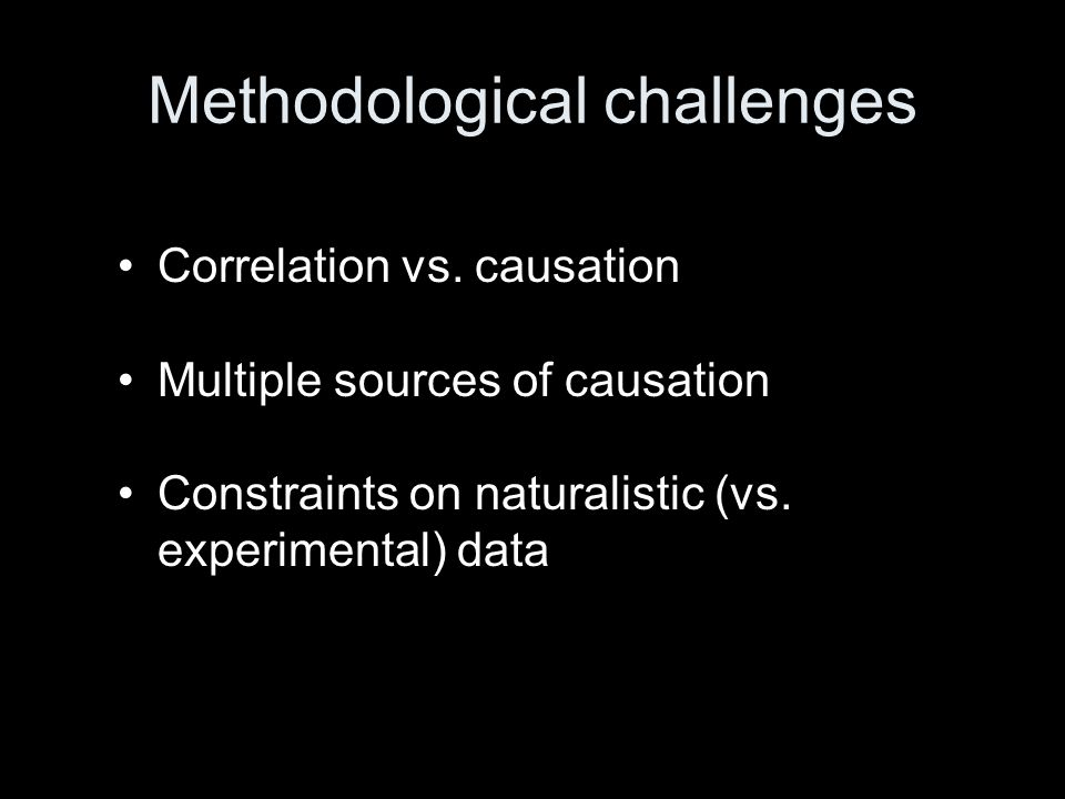 Methodological challenges Correlation vs. causation Multiple sources of causation Constraints on naturalistic (vs. experimental) data