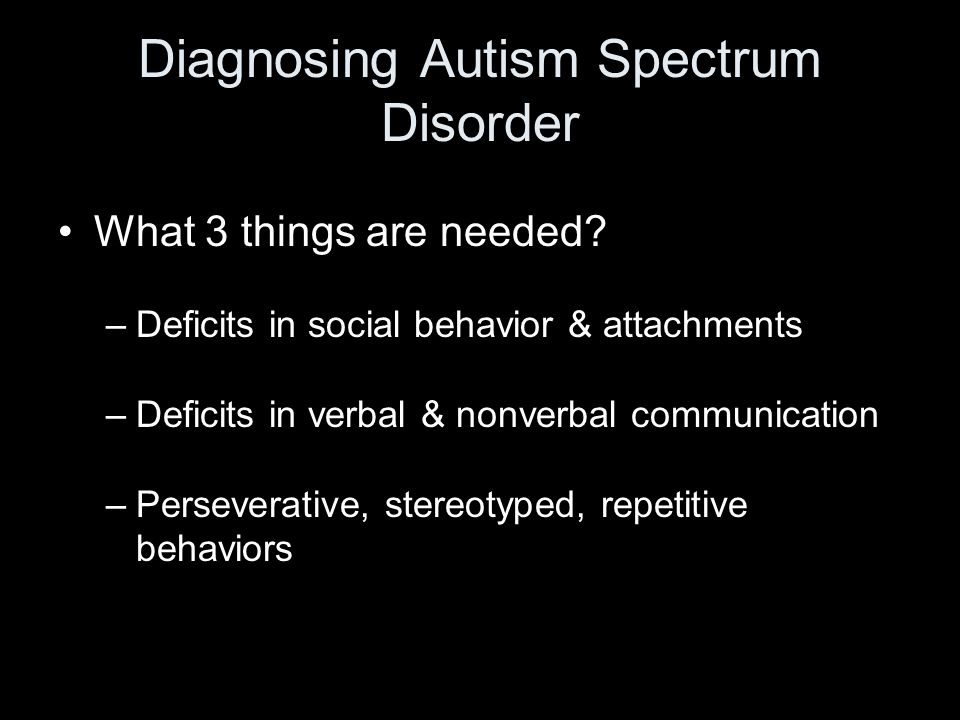 Diagnosing Autism Spectrum Disorder What 3 things are needed.