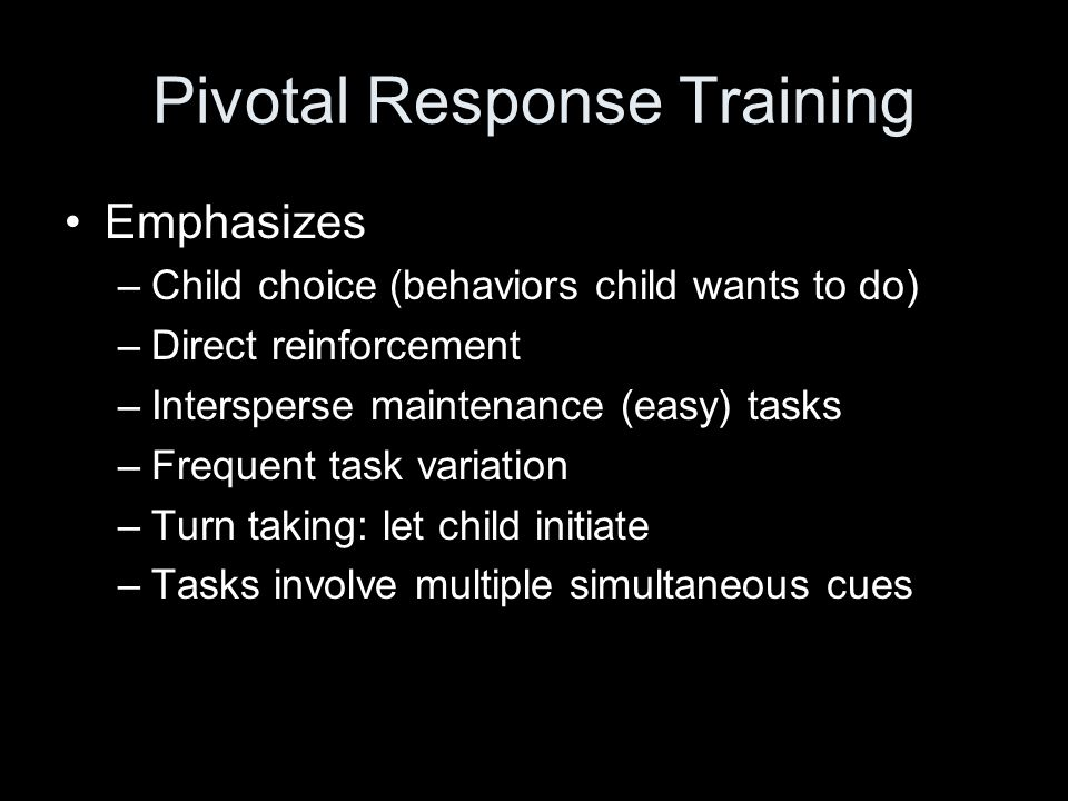 Pivotal Response Training Emphasizes –Child choice (behaviors child wants to do) –Direct reinforcement –Intersperse maintenance (easy) tasks –Frequent