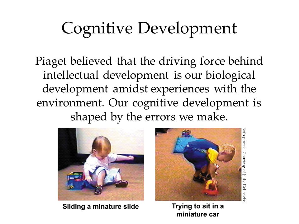 Cognitive Development Piaget believed that the driving force behind intellectual development is our biological development amidst experiences with the environment.