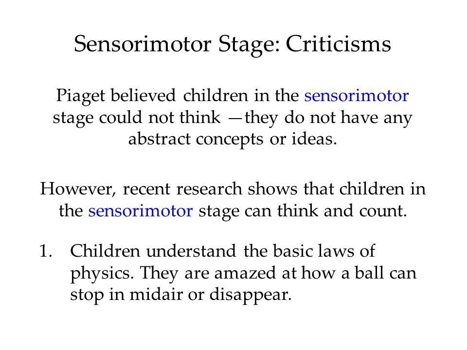 Sensorimotor Stage: Criticisms Piaget believed children in the sensorimotor stage could not think —they do not have any abstract concepts or ideas.
