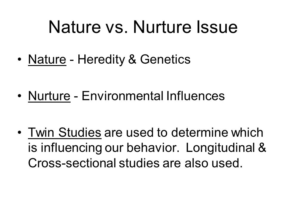 Nature vs. Nurture Issue Nature - Heredity & Genetics Nurture - Environmental Influences Twin Studies are used to determine which is influencing our b