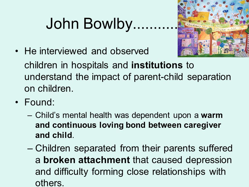 John Bowlby................. He interviewed and observed children in hospitals and institutions to understand the impact of parent-child separation on