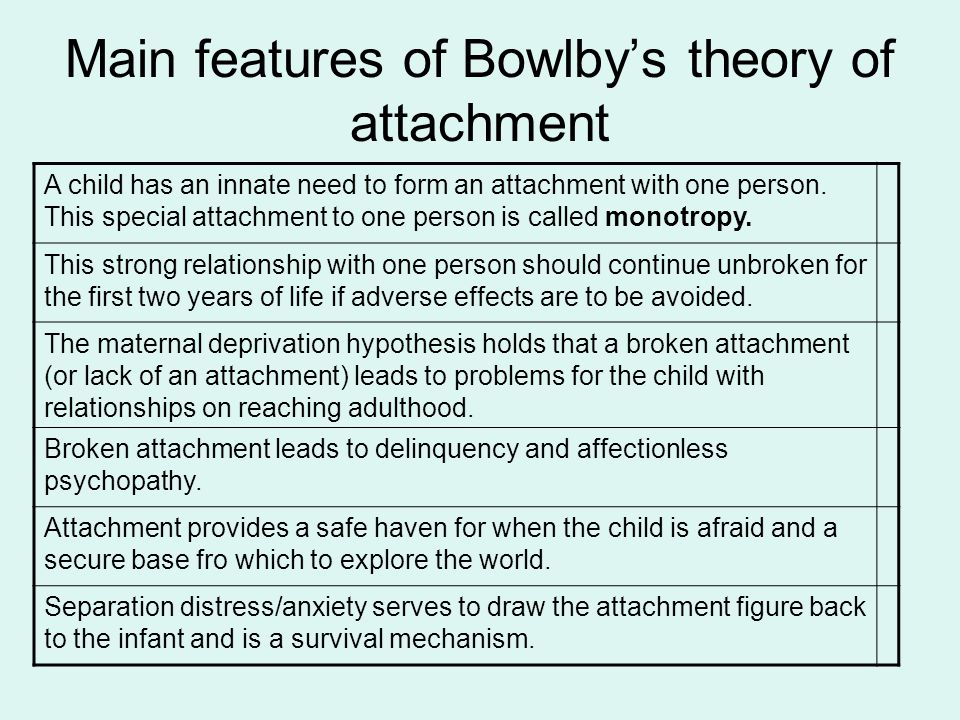 Main features of Bowlby's theory of attachment A child has an innate need to form an attachment with one person. This special attachment to one person