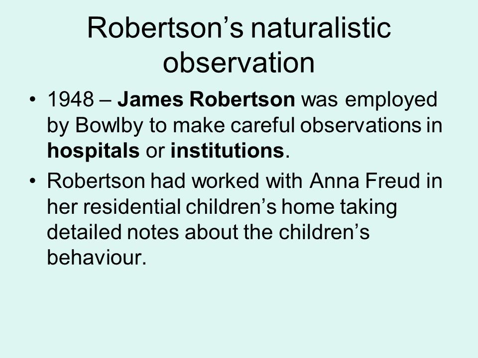 Robertson's naturalistic observation 1948 – James Robertson was employed by Bowlby to make careful observations in hospitals or institutions. Robertso