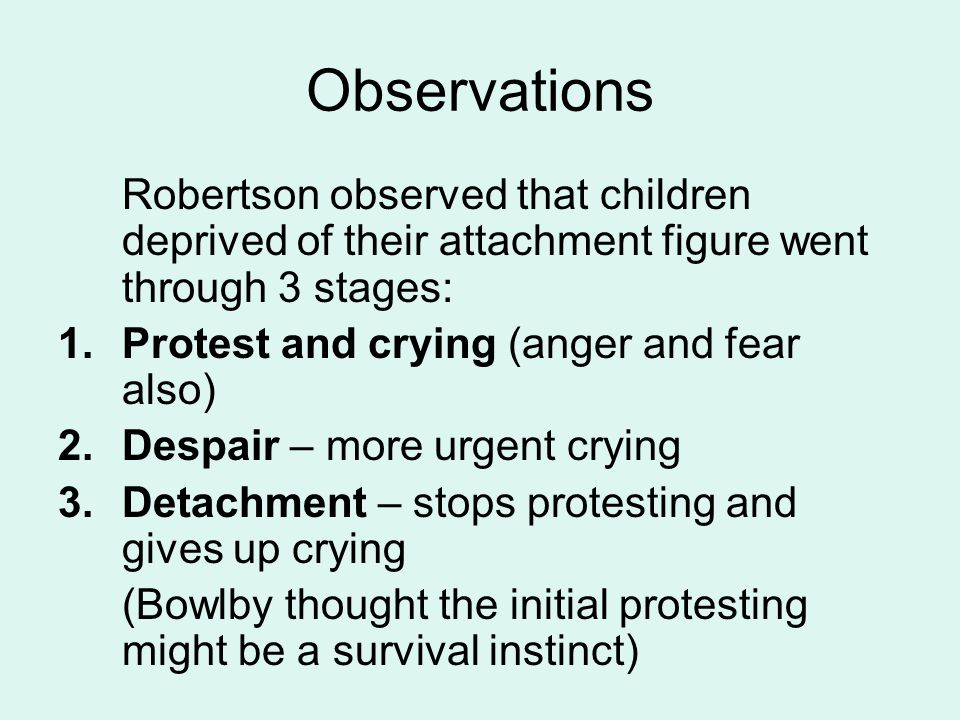 Observations Robertson observed that children deprived of their attachment figure went through 3 stages: 1.Protest and crying (anger and fear also) 2.Despair – more urgent crying 3.Detachment – stops protesting and gives up crying (Bowlby thought the initial protesting might be a survival instinct)
