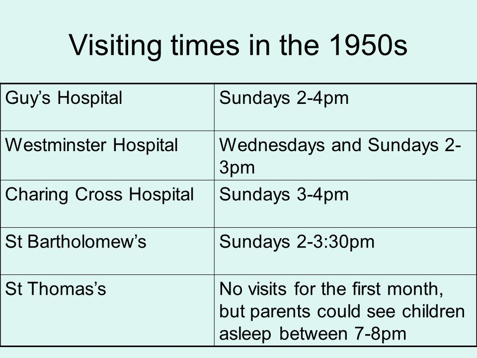 Visiting times in the 1950s Guy's HospitalSundays 2-4pm Westminster HospitalWednesdays and Sundays 2- 3pm Charing Cross HospitalSundays 3-4pm St Barth