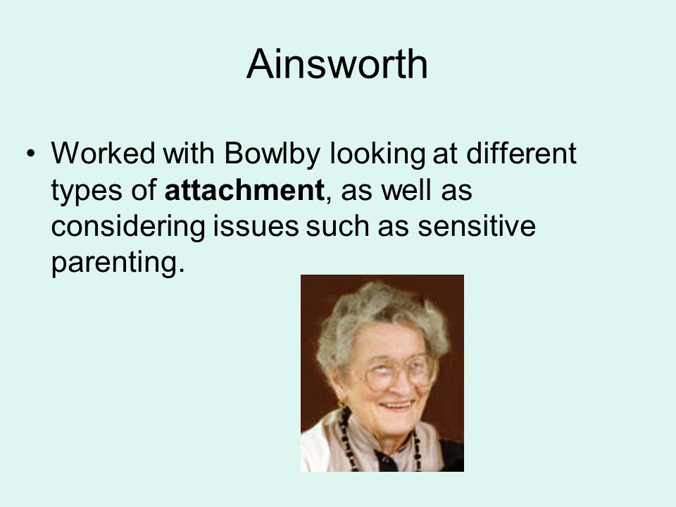 Ainsworth Worked with Bowlby looking at different types of attachment, as well as considering issues such as sensitive parenting.