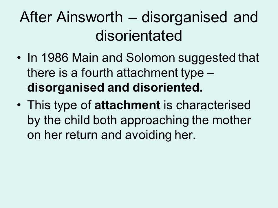 After Ainsworth – disorganised and disorientated In 1986 Main and Solomon suggested that there is a fourth attachment type – disorganised and disorien