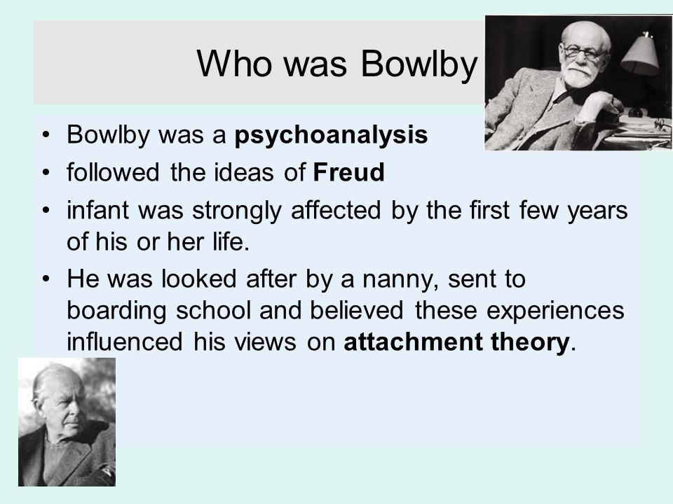 Who was Bowlby Bowlby was a psychoanalysis followed the ideas of Freud infant was strongly affected by the first few years of his or her life. He was