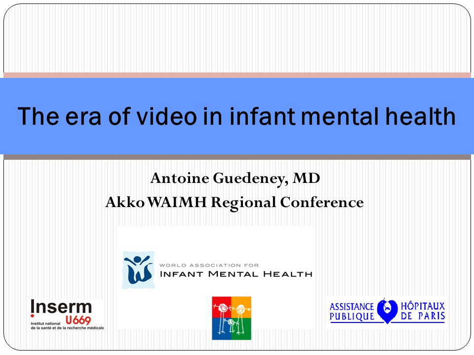 Antoine Guedeney, MD Akko WAIMH Regional Conference The era of video in infant mental health