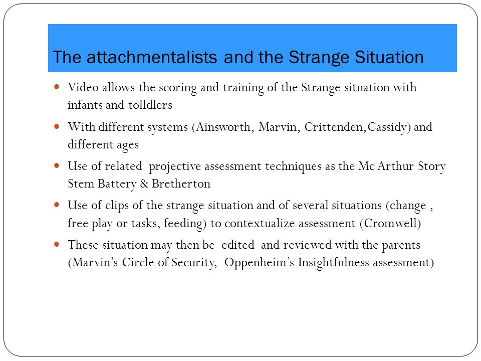 The attachmentalists and the Strange Situation Video allows the scoring and training of the Strange situation with infants and tolldlers With different systems (Ainsworth, Marvin, Crittenden,Cassidy) and different ages Use of related projective assessment techniques as the Mc Arthur Story Stem Battery & Bretherton Use of clips of the strange situation and of several situations (change, free play or tasks, feeding) to contextualize assessment (Cromwell) These situation may then be edited and reviewed with the parents (Marvin's Circle of Security, Oppenheim's Insightfulness assessment)