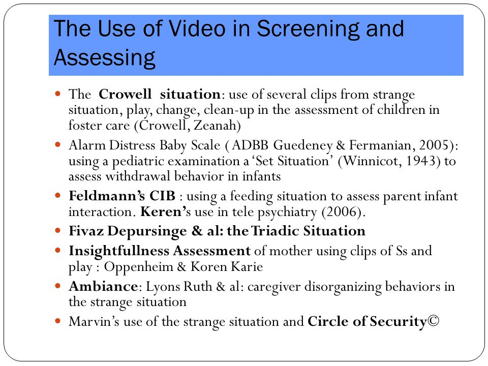 The Use of Video in Screening and Assessing The Crowell situation: use of several clips from strange situation, play, change, clean-up in the assessment of children in foster care (Crowell, Zeanah) Alarm Distress Baby Scale ( ADBB Guedeney & Fermanian, 2005): using a pediatric examination a 'Set Situation' (Winnicot, 1943) to assess withdrawal behavior in infants Feldmann's CIB : using a feeding situation to assess parent infant interaction.