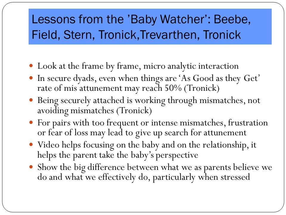 Lessons from the 'Baby Watcher': Beebe, Field, Stern, Tronick,Trevarthen, Tronick Look at the frame by frame, micro analytic interaction Look at the frame by frame, micro analytic interaction In secure dyads, even when things are 'As Good as they Get' rate of mis attunement may reach 50% (Tronick) In secure dyads, even when things are 'As Good as they Get' rate of mis attunement may reach 50% (Tronick) Being securely attached is working through mismatches, not avoiding mismatches (Tronick) Being securely attached is working through mismatches, not avoiding mismatches (Tronick) For pairs with too frequent or intense mismatches, frustration or fear of loss may lead to give up search for attunement For pairs with too frequent or intense mismatches, frustration or fear of loss may lead to give up search for attunement Video helps focusing on the baby and on the relationship, it helps the parent take the baby's perspective Video helps focusing on the baby and on the relationship, it helps the parent take the baby's perspective Show the big difference between what we as parents believe we do and what we effectively do, particularly when stressed Show the big difference between what we as parents believe we do and what we effectively do, particularly when stressed