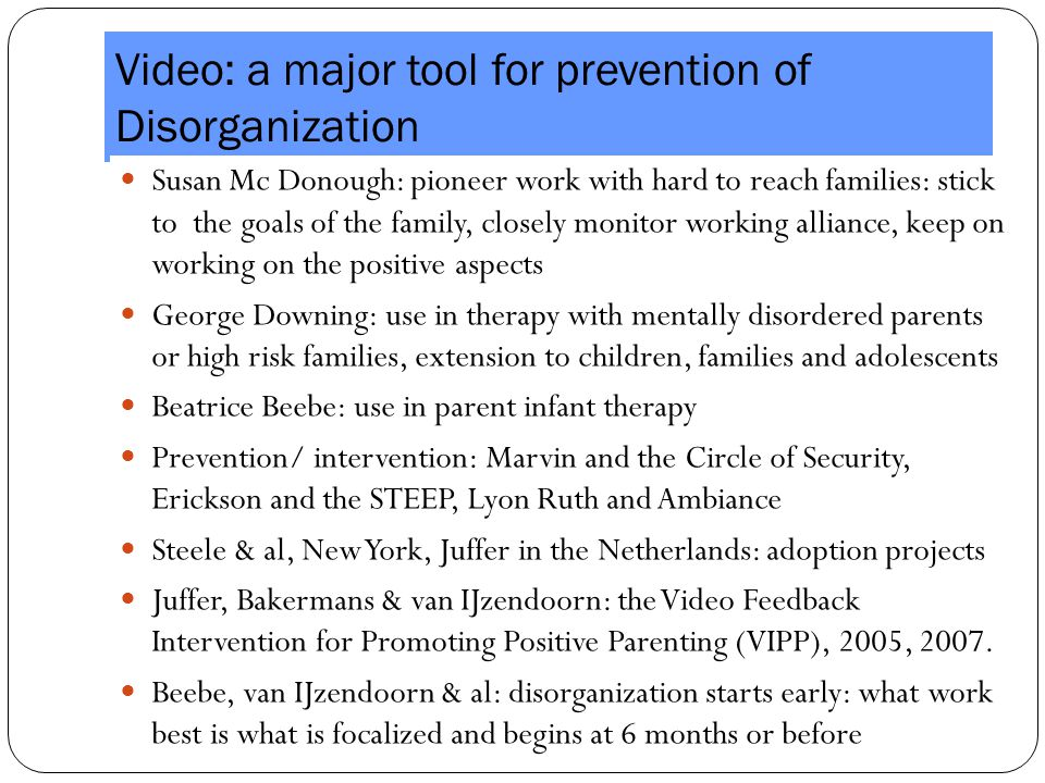Video: a major tool for prevention of Disorganization Susan Mc Donough: pioneer work with hard to reach families: stick to the goals of the family, closely monitor working alliance, keep on working on the positive aspects George Downing: use in therapy with mentally disordered parents or high risk families, extension to children, families and adolescents Beatrice Beebe: use in parent infant therapy Prevention/ intervention: Marvin and the Circle of Security, Erickson and the STEEP, Lyon Ruth and Ambiance Steele & al, New York, Juffer in the Netherlands: adoption projects Juffer, Bakermans & van IJzendoorn: the Video Feedback Intervention for Promoting Positive Parenting (VIPP), 2005, 2007.