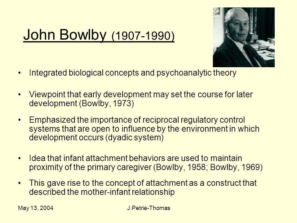 May 13, 2004J.Petrie-Thomas John Bowlby (1907-1990) Integrated biological concepts and psychoanalytic theory Viewpoint that early development may set the course for later development (Bowlby, 1973) Emphasized the importance of reciprocal regulatory control systems that are open to influence by the environment in which development occurs (dyadic system) Idea that infant attachment behaviors are used to maintain proximity of the primary caregiver (Bowlby, 1958; Bowlby, 1969) This gave rise to the concept of attachment as a construct that described the mother-infant relationship